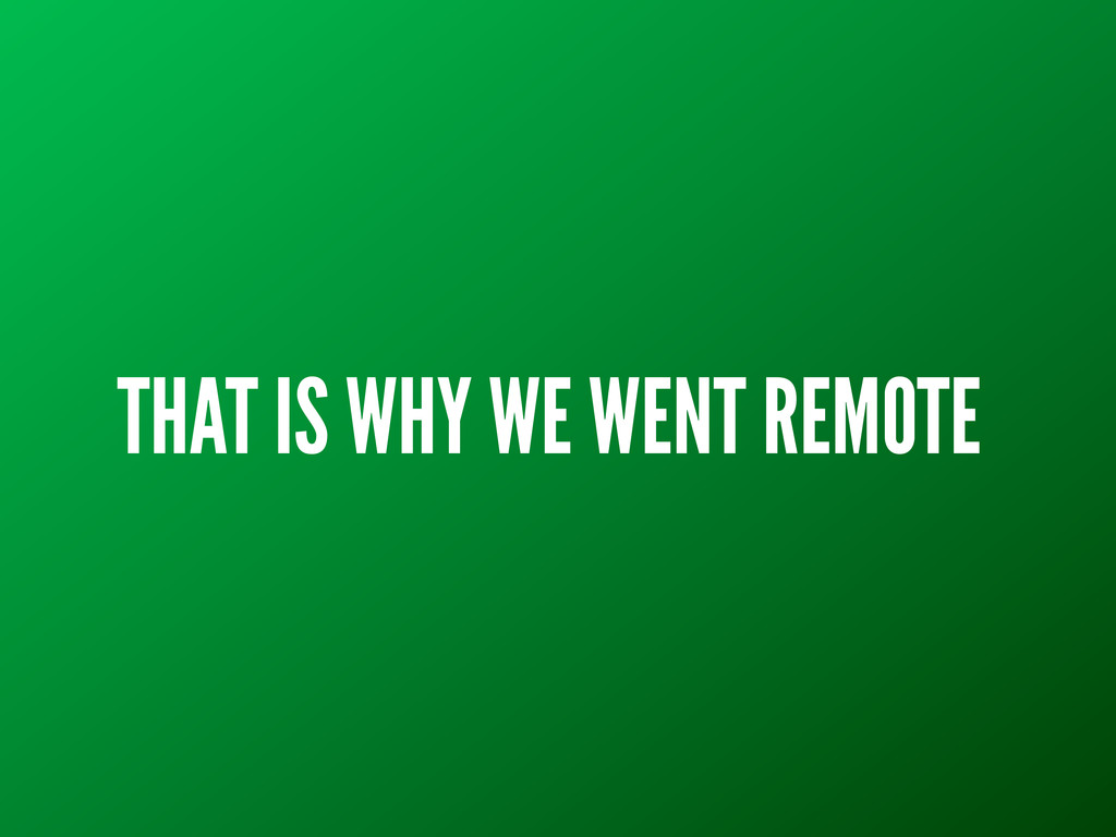 THAT IS WHY WE WENT REMOTE
