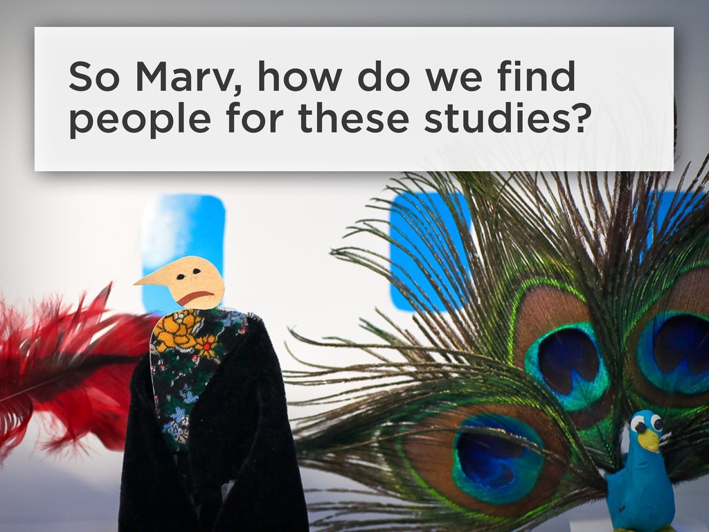 So Marv, how do we find people for these studies?