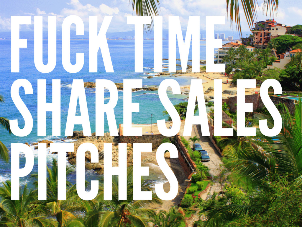 FUCK TIME SHARE SALES PITCHES
