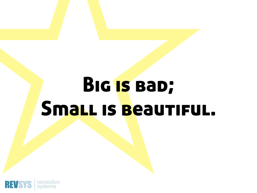 ˑ Big is bad; Small is beautiful.
