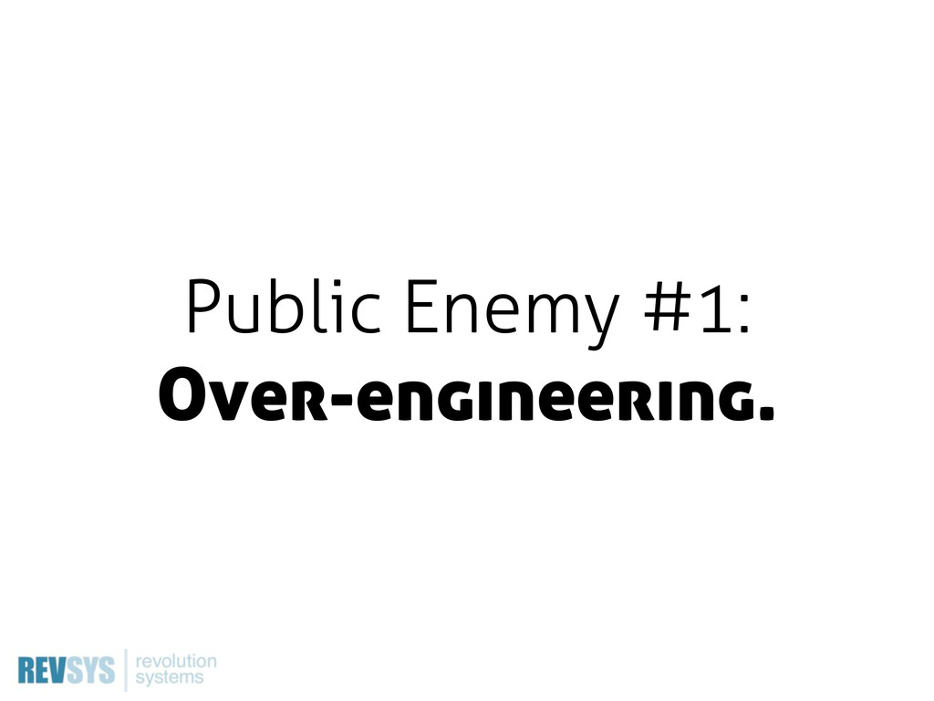 Public Enemy #1: Over-engineering.