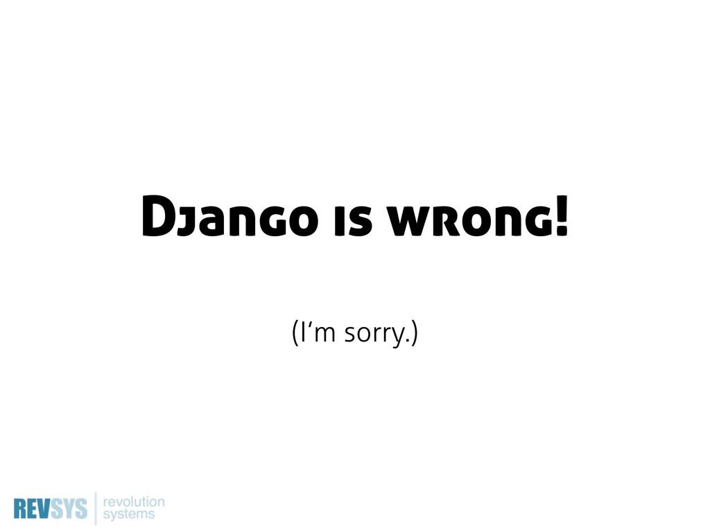 Django is wrong! (I'm sorry.)