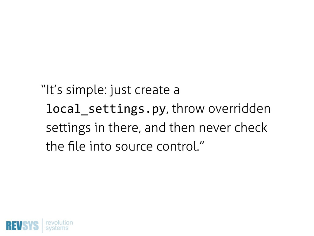 """It's simple: just create a local_settings.py, ..."