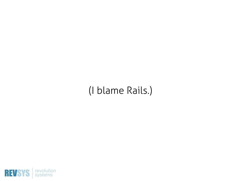 (I blame Rails.)