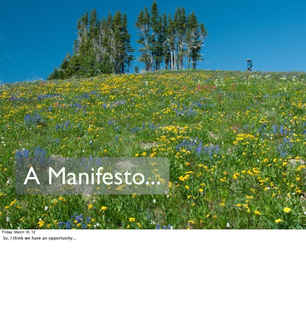 26 A Manifesto... Friday, March 16, 12 So, I th...