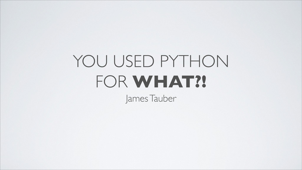YOU USED PYTHON FOR WHAT?! James Tauber