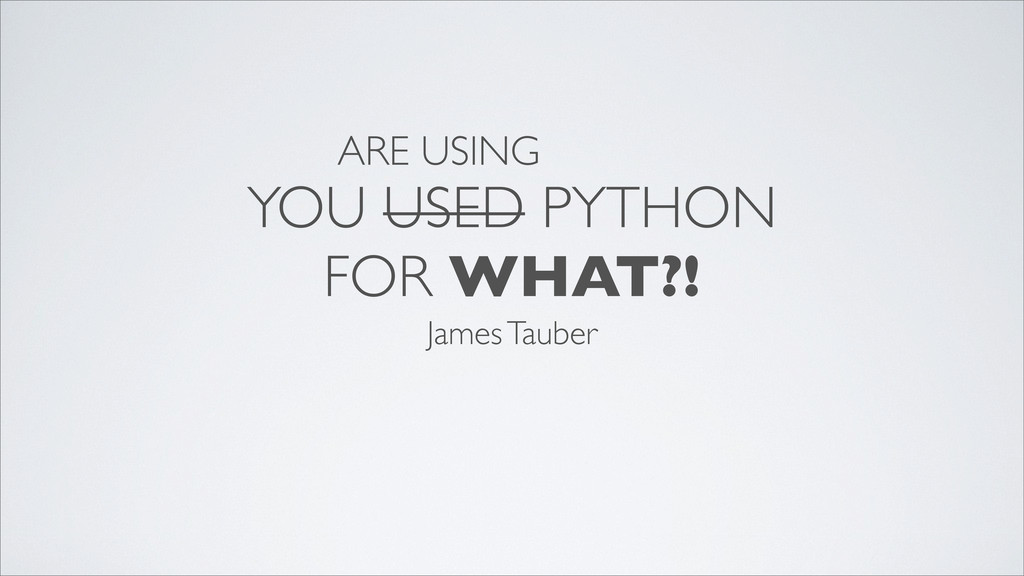 YOU USED PYTHON FOR WHAT?! James Tauber ARE USI...