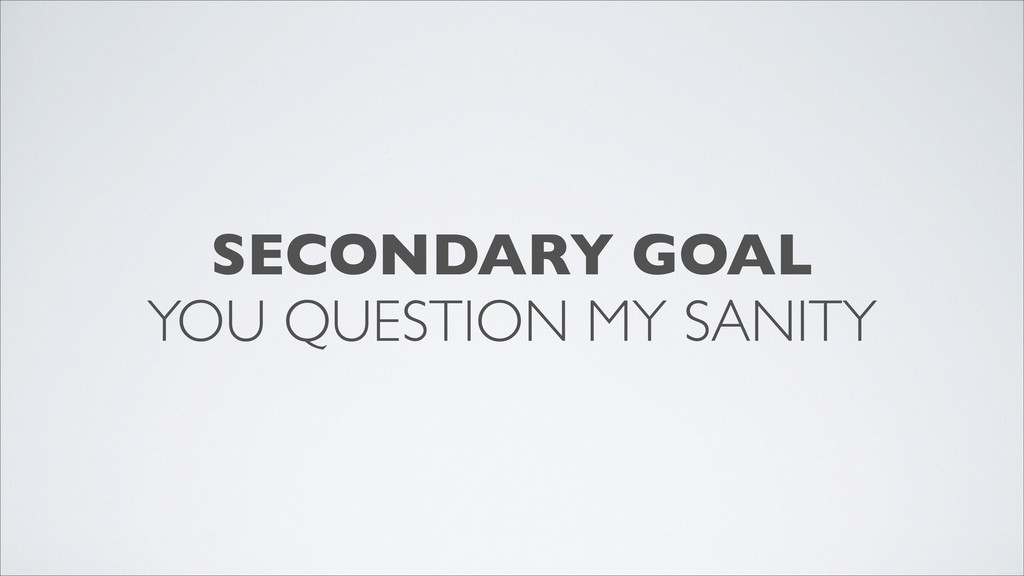 SECONDARY GOAL YOU QUESTION MY SANITY