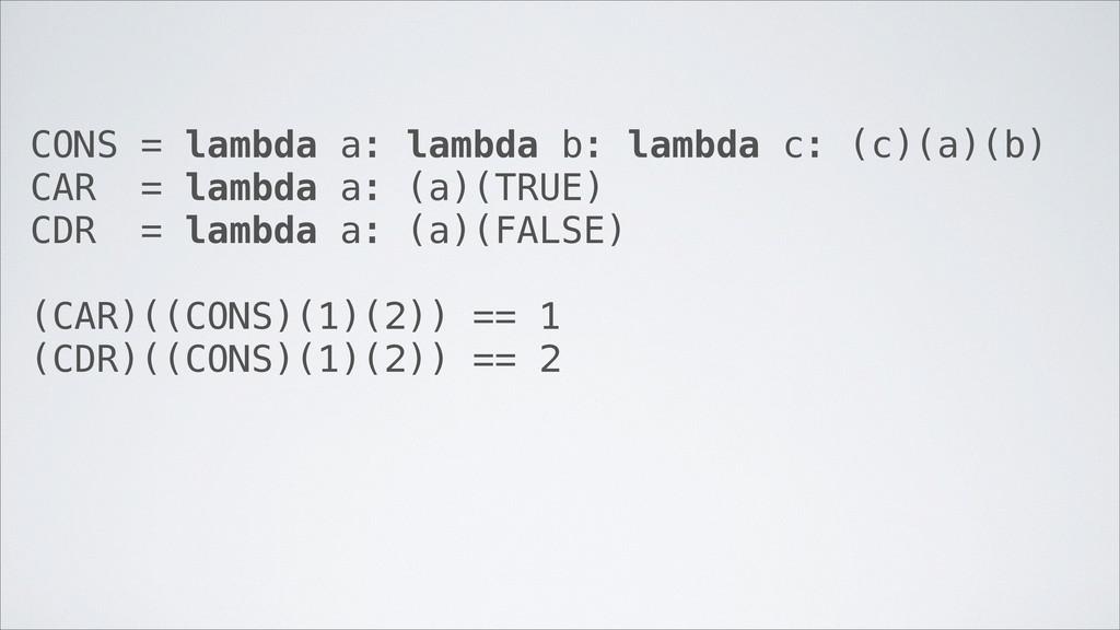 CONS = lambda a: lambda b: lambda c: (c)(a)(b) ...