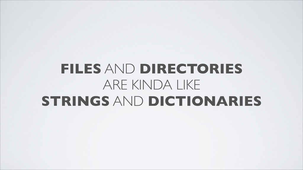 FILES AND DIRECTORIES ARE KINDA LIKE STRINGS AN...