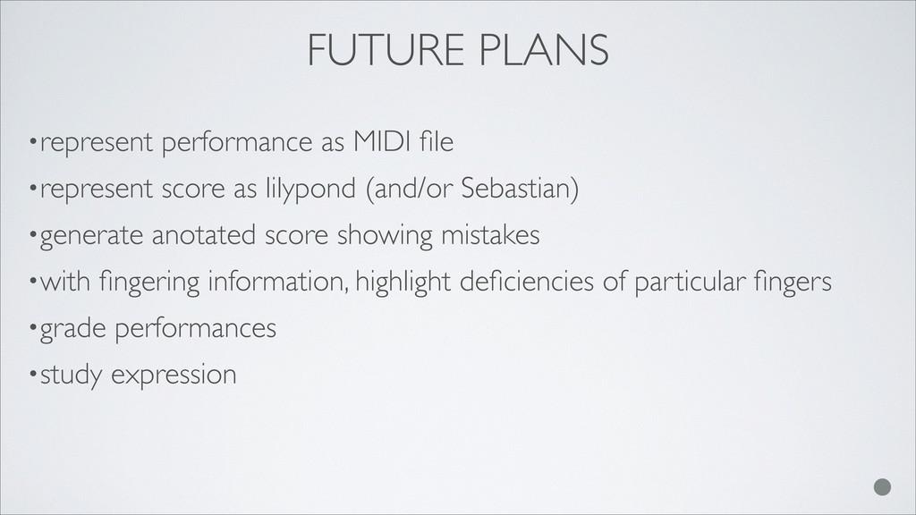 FUTURE PLANS •represent performance as MIDI file...