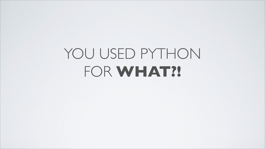 YOU USED PYTHON FOR WHAT?!
