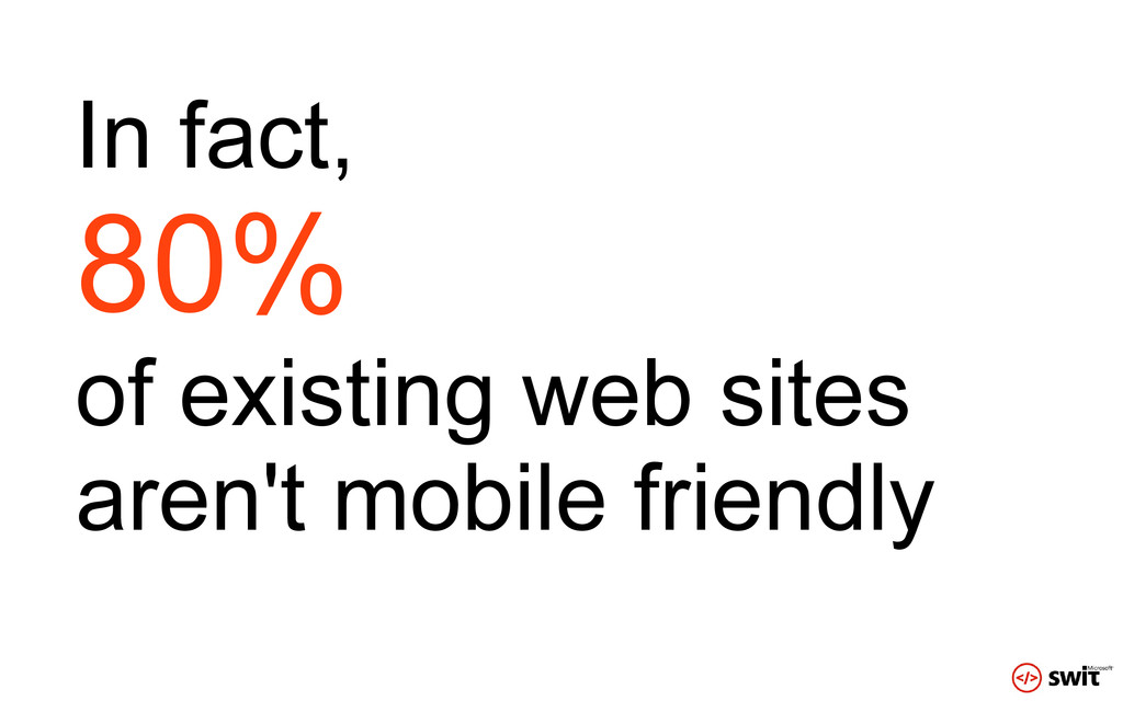 In fact, 80% of existing web sites aren't mobil...