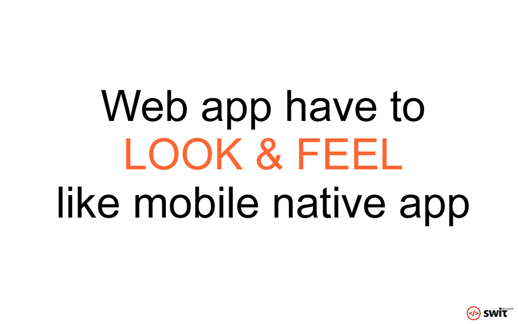 Web app have to LOOK & FEEL like mobile native ...