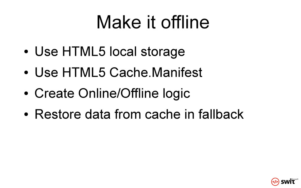 Make it offline ● Use HTML5 local storage ● Use...