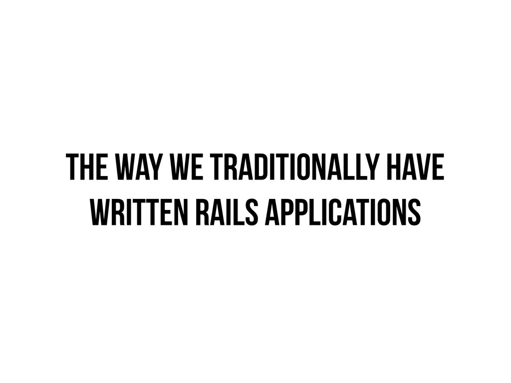 THE WAY WE TRADITIONALLY HAVE WRITTEN RAILS APP...