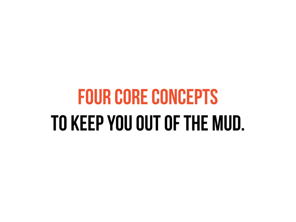 FOUR CORE CONCEPTS TO KEEP YOU OUT OF THE MUD.