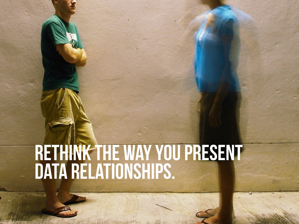 RETHINK THE WAY YOU PRESENT DATA RELATIONSHIPS.