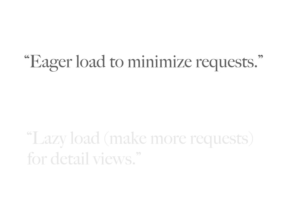 """""""Eager load to minimize requests."""" """"Lazy load (..."""