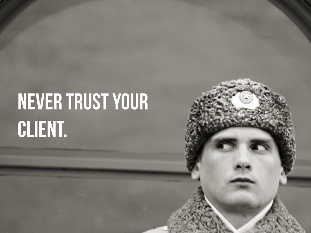 NEVER TRUST YOUR CLIENT.