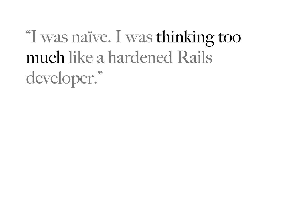 """I was naïve. I was thinking too much like a ha..."