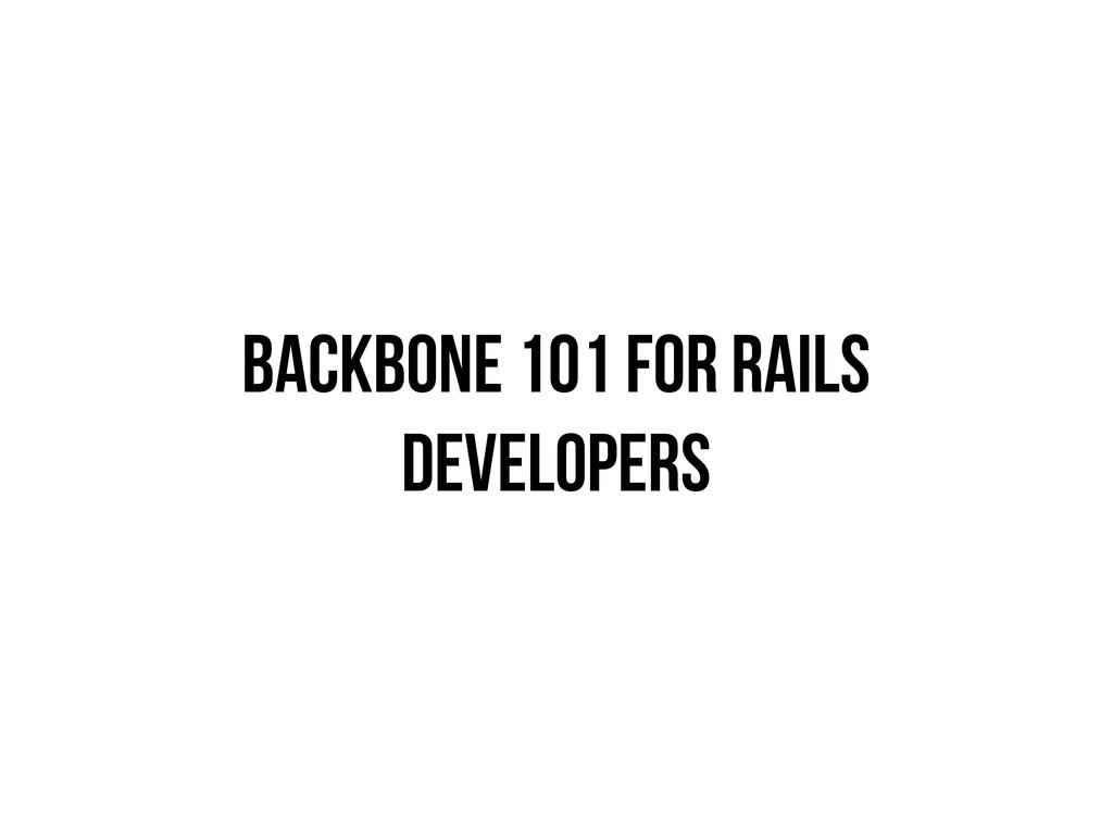 BACKBONE 101 FOR RAILS DEVELOPERS