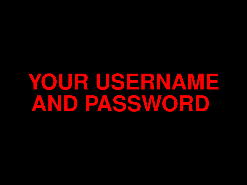 YOUR USERNAME AND PASSWORD