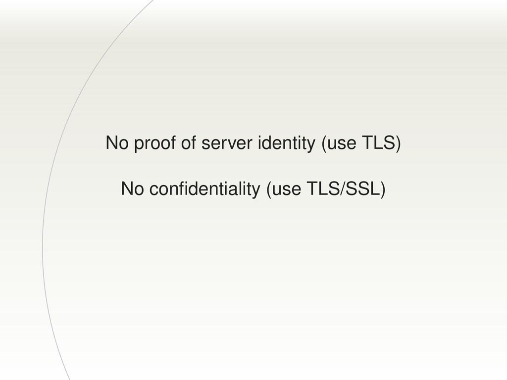 No proof of server identity (use TLS) No confide...