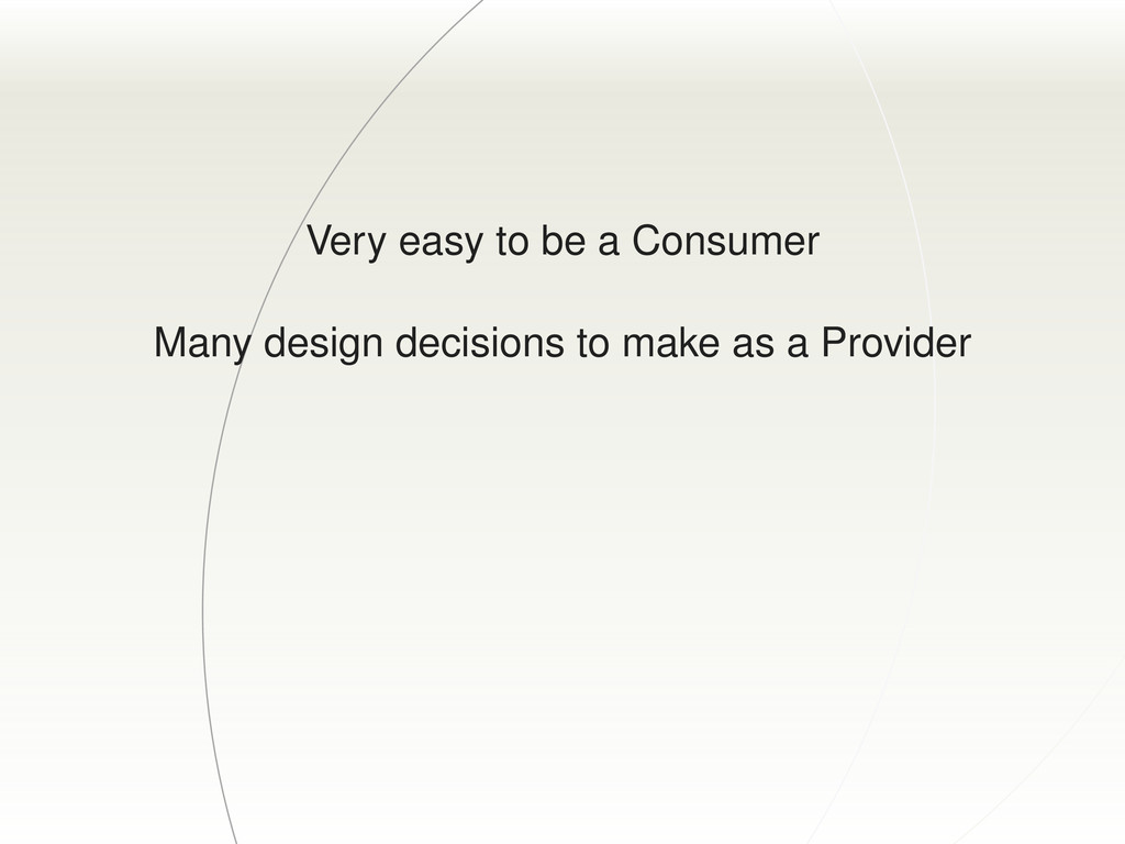 Very easy to be a Consumer Many design decision...