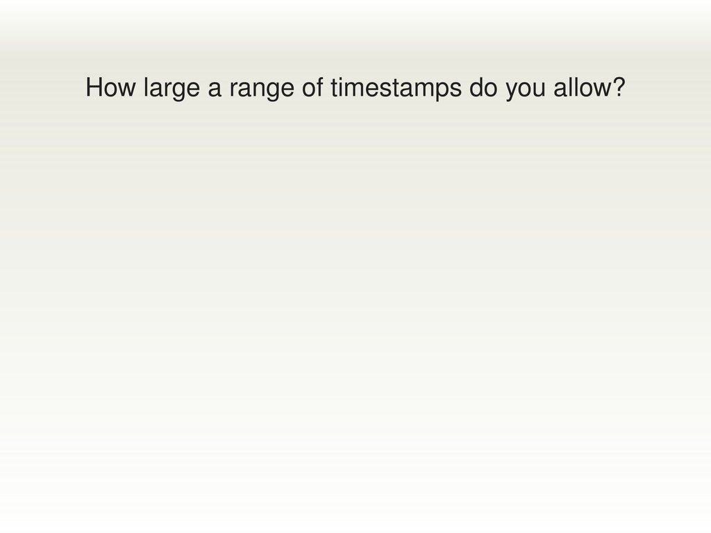 How large a range of timestamps do you allow?