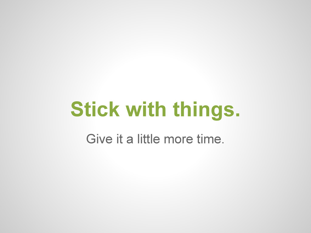 Give it a little more time. Stick with things.