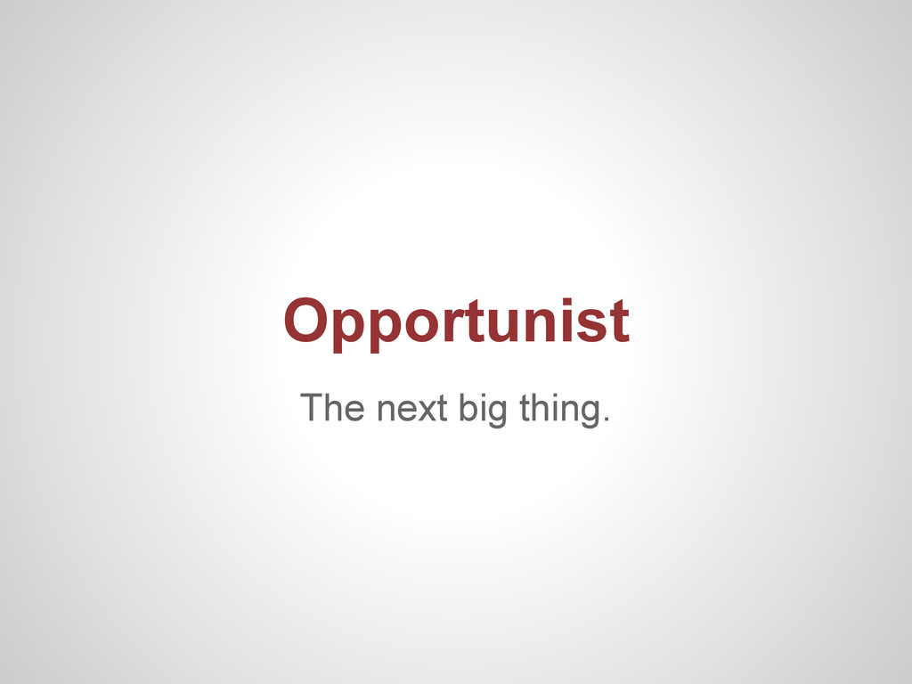 The next big thing. Opportunist