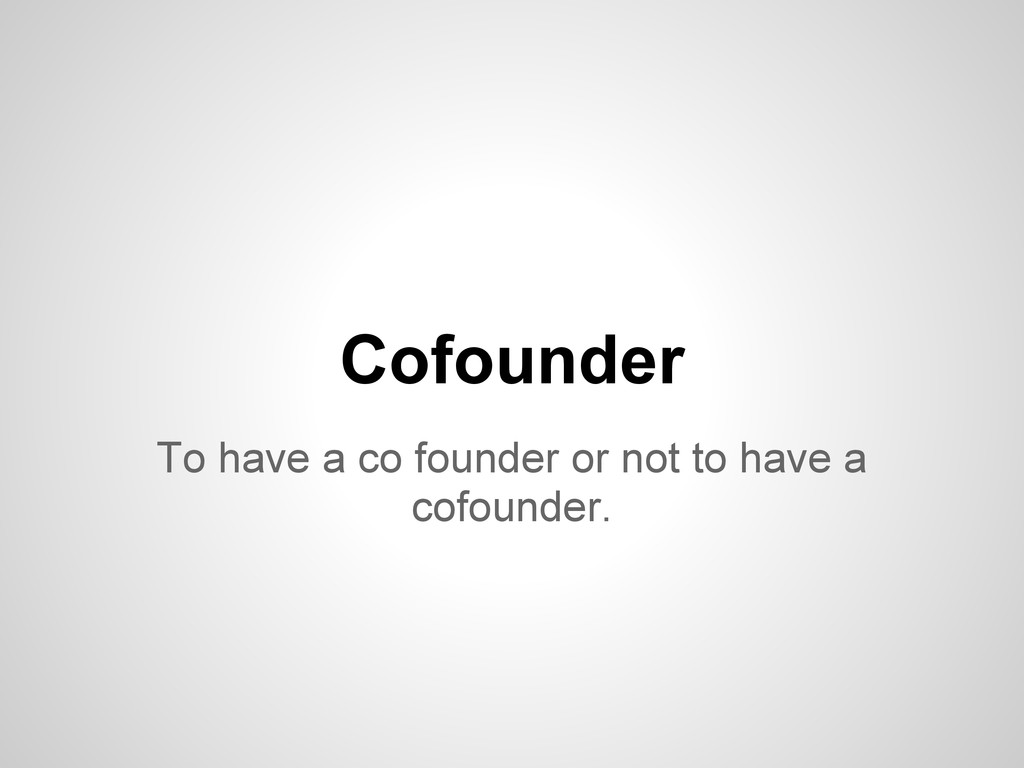 To have a co founder or not to have a cofounder...