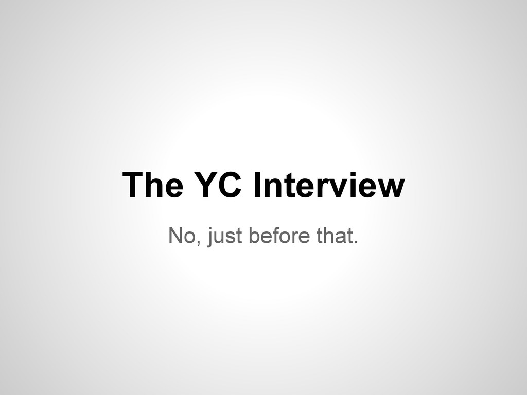 No, just before that. The YC Interview