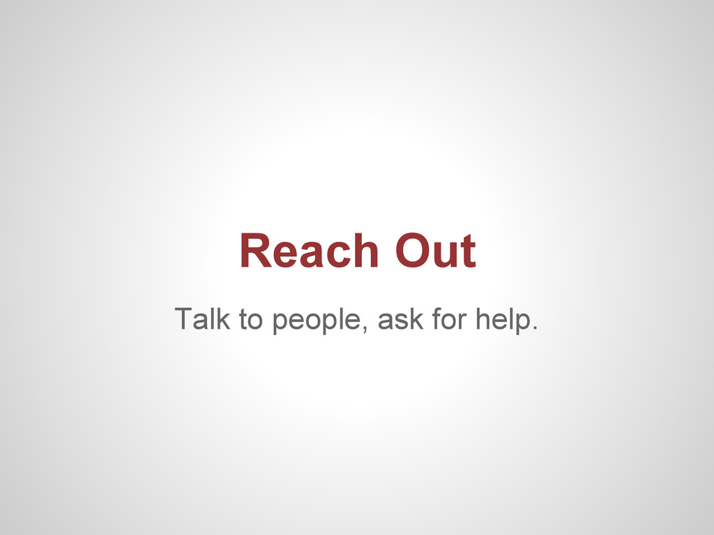 Talk to people, ask for help. Reach Out