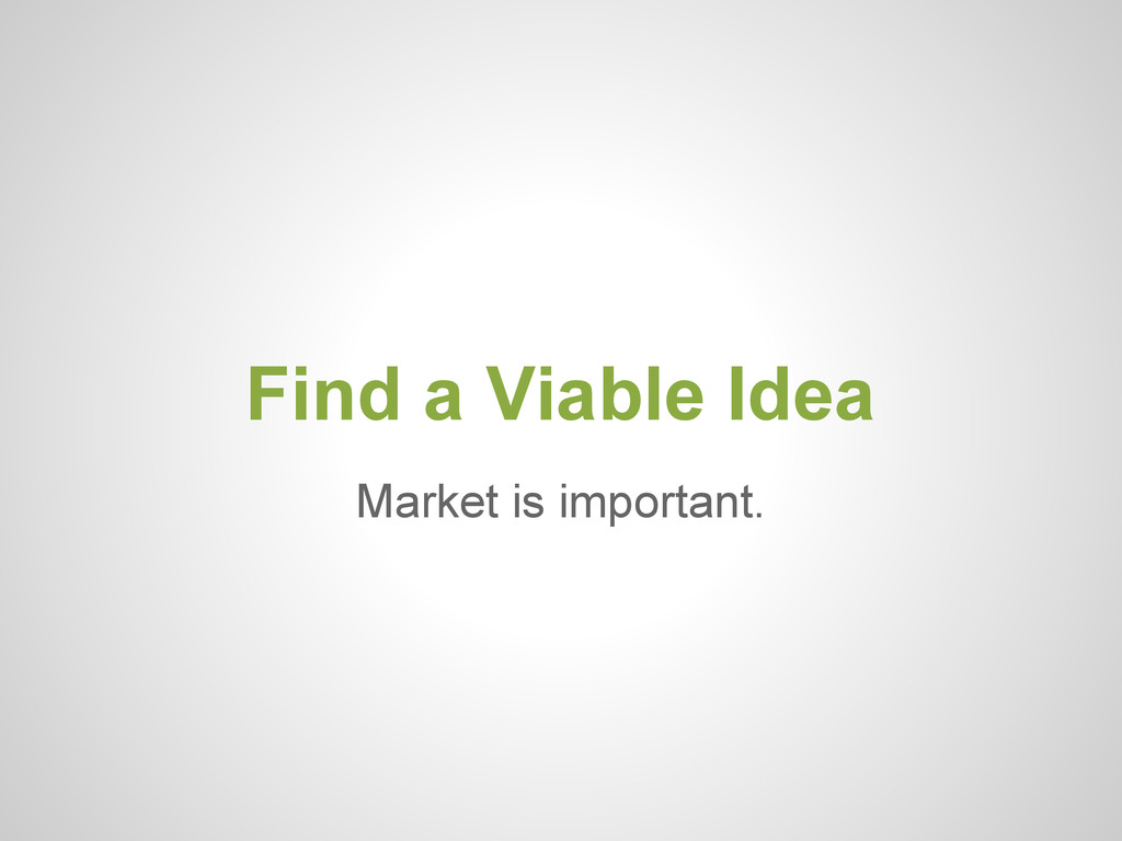 Market is important. Find a Viable Idea