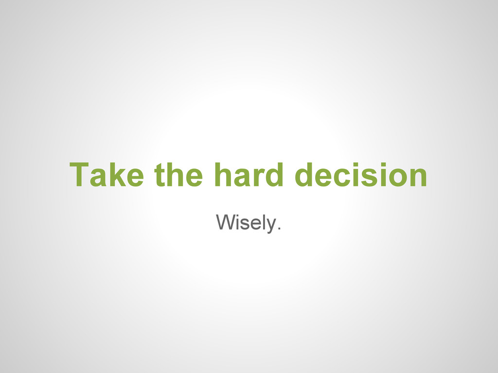 Wisely. Take the hard decision