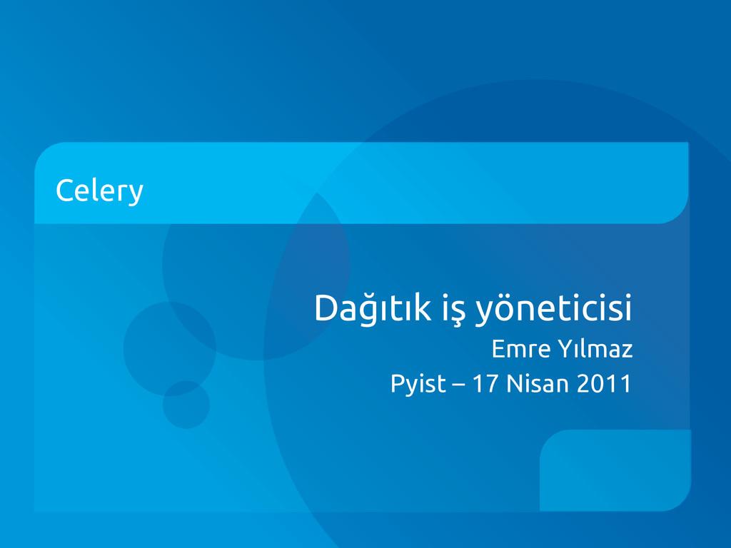 Celery Dağıtık iş yöneticisi Emre Yılmaz Pyist ...