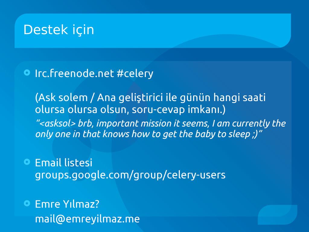 Destek için  Irc.freenode.net #celery (Ask sol...
