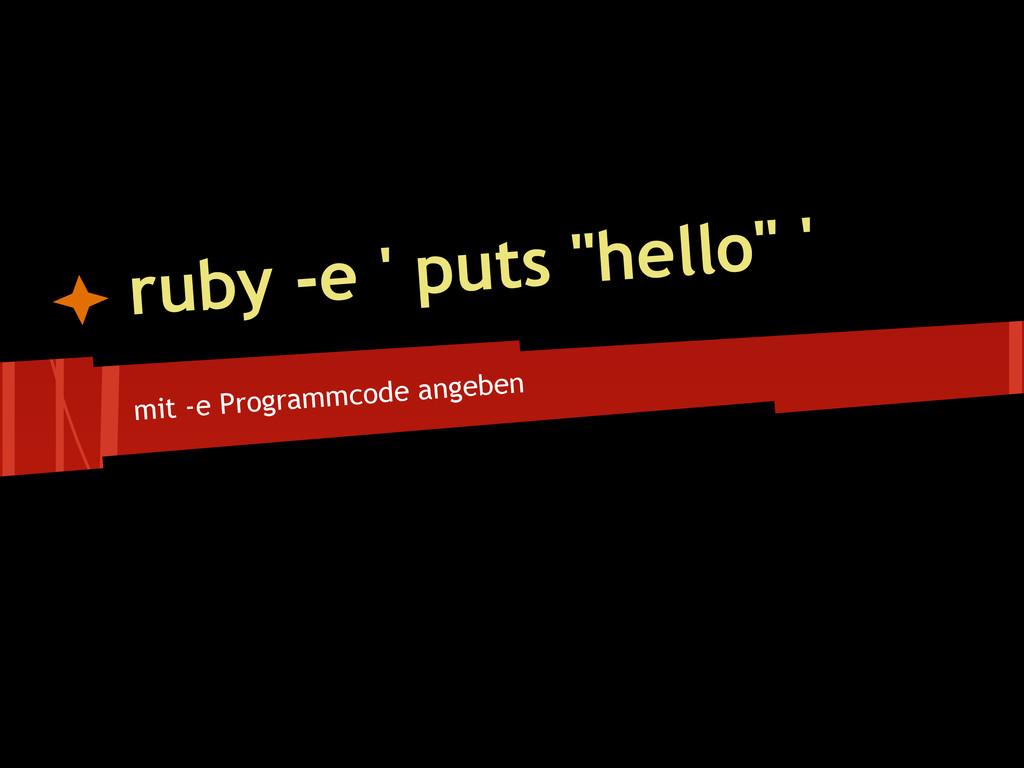 "mit -e Programmcode angeben ruby -e ' puts ""hel..."