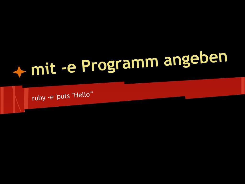 """ruby -e 'puts """"Hello""""' mit -e Programm angeben"""