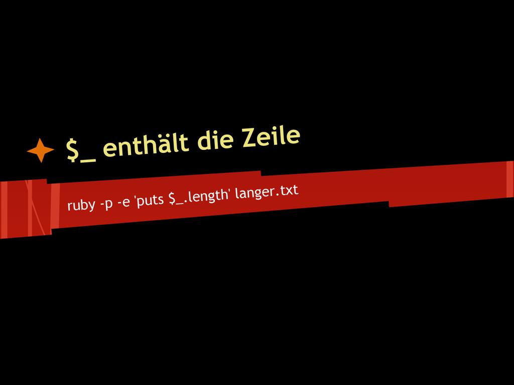 ruby -p -e 'puts $_.length' langer.txt $_ enthä...