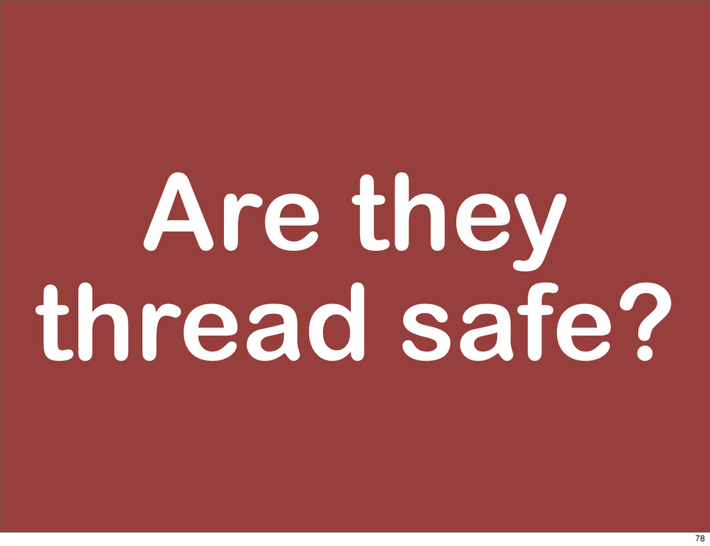 Are they thread safe? 78