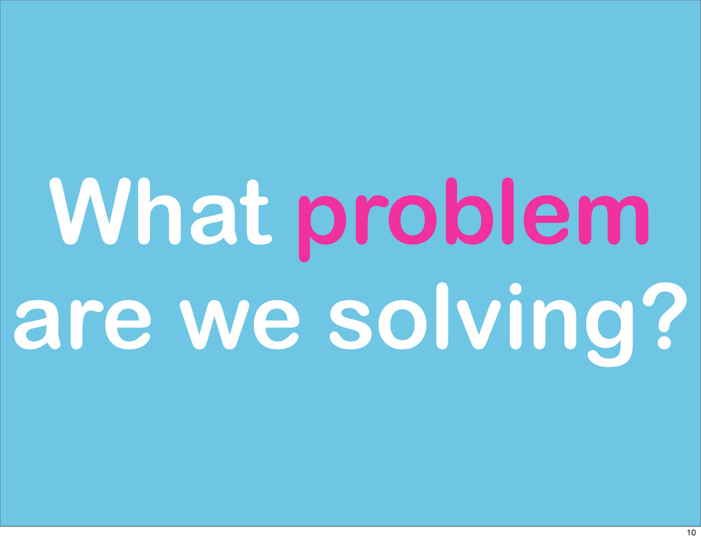 What problem are we solving? 10