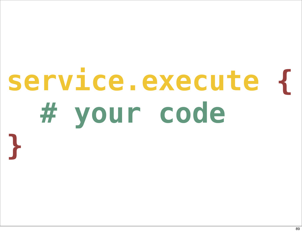 service.execute { # your code } 89