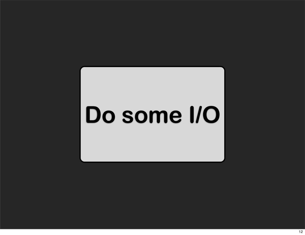Do some I/O 12