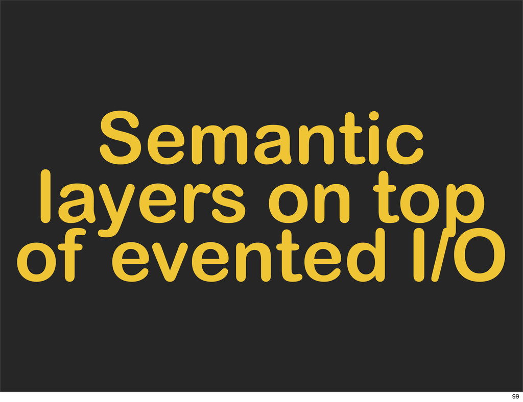 Semantic layers on top of evented I/O 99