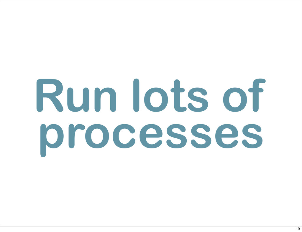 Run lots of processes 19