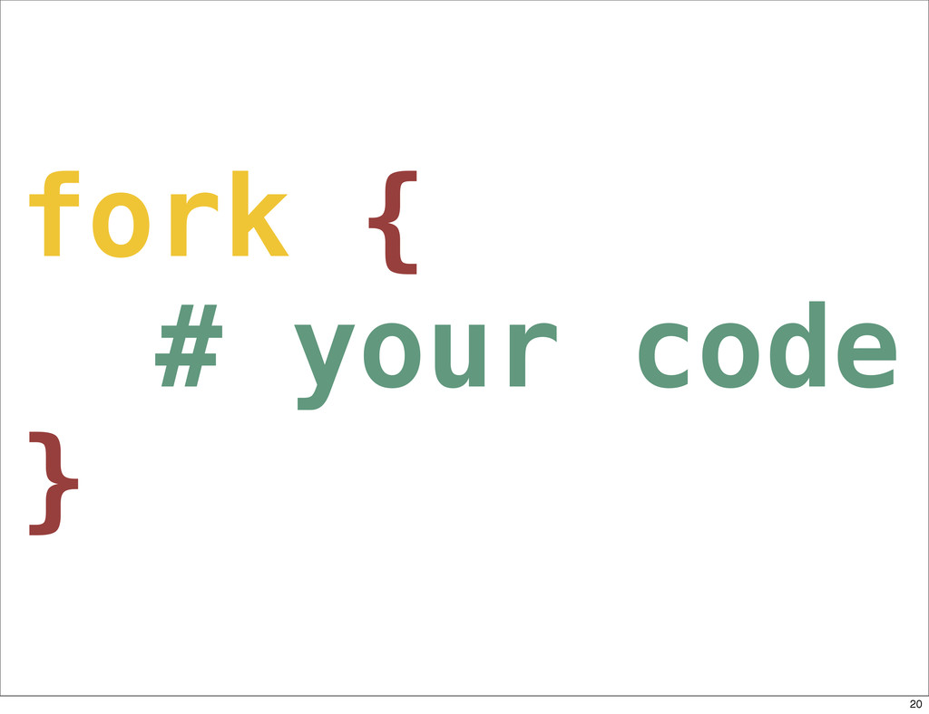 fork { # your code } 20