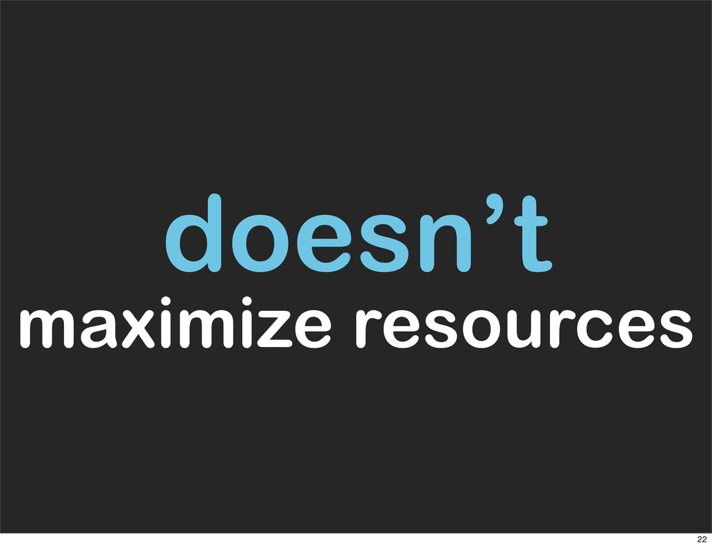doesn't maximize resources 22